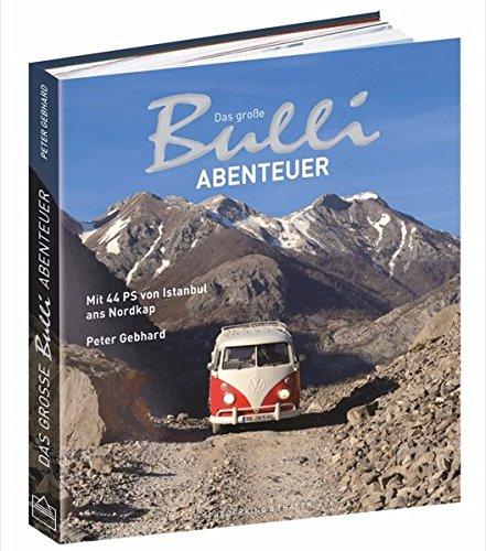 Bulli-Abenteuer: Das große Bulli-Abenteuer. Mit 44 PS von Istanbul ans Nordkap. Ein VW Bulli Bildband über eine Reise mit dem VW Bus T1 von der Türkei über Italien und Österreich bis zu den Lofoten. - 1
