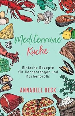 Mediterrane Küche: Einfache Rezepte für Kochanfänger und Küchenprofis - 1