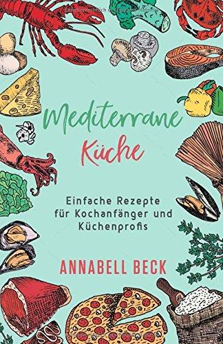 Mediterrane Küche: Einfache Rezepte für Kochanfänger und Küchenprofis