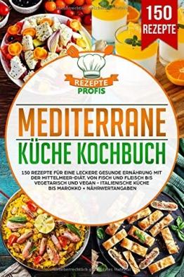 Mediterrane Küche Kochbuch: 150 Rezepte für eine leckere gesunde Ernährung mit der Mittelmeer-Diät. Von Fisch und Fleisch bis vegetarisch und vegan - Italienische Küche bis Marokko + Nährwertangaben - 1