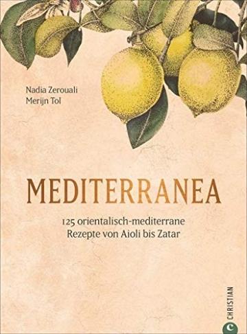 Mediterranea - 125 orientalisch-mediterrane Rezepte. Ein Kochbuch wie eine Urlaubsreise ans Mittelmeer. Von Nordafrika bis nach Israel und in die ... Rezepte von Aioli bis Zatar - 1