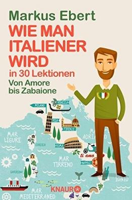 Wie man Italiener wird in 30 Lektionen / Von Amore bis Zabaione /